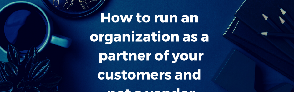 HOW TO RUN AN ORGANIZATION AS A PARTNER OF YOUR CUSTOMERS AND NOT A VENDOR